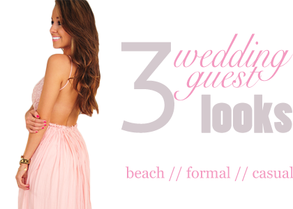 3 Wedding Guest Looks: Beach, Formal or Casual